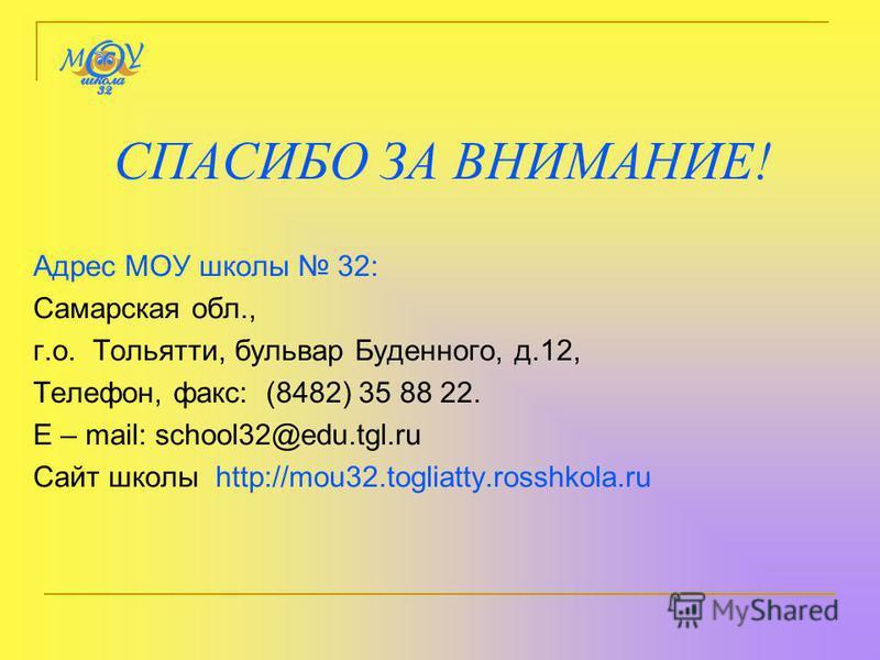 СПАСИБО ЗА ВНИМАНИЕ! Адрес МОУ школы 32: Самарская обл., г.о. Тольятти, бульвар Буденного, д.12, Телефон, факс: (8482) 35 88 22. E – mail: school32@edu.tgl.ru Сайт школы http://mou32.togliatty.rosshkola.ru