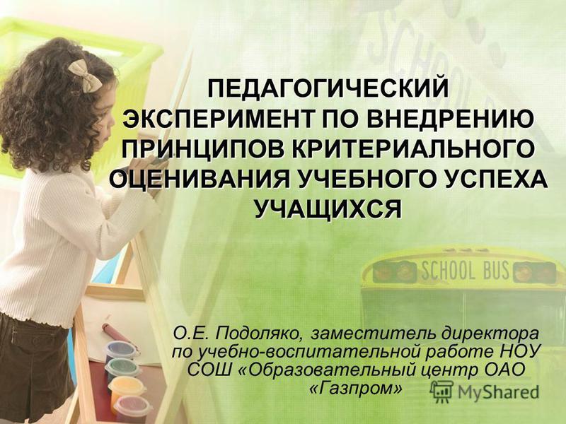 ПЕДАГОГИЧЕСКИЙ ЭКСПЕРИМЕНТ ПО ВНЕДРЕНИЮ ПРИНЦИПОВ КРИТЕРИАЛЬНОГО ОЦЕНИВАНИЯ УЧЕБНОГО УСПЕХА УЧАЩИХСЯ О.Е. Подоляко, заместитель директора по учебно-воспитательной работе НОУ СОШ «Образовательный центр ОАО «Газпром»