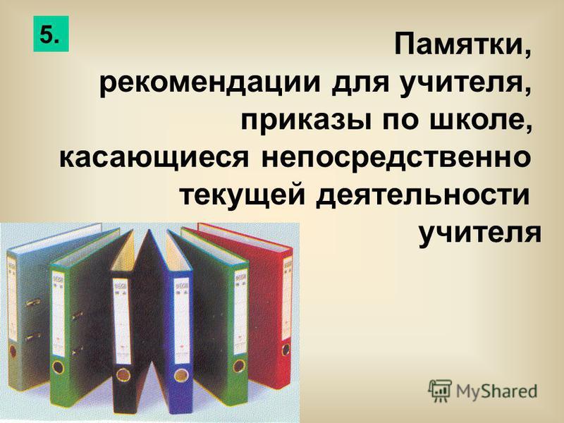 Памятки, рекомендации для учителя, приказы по школе, касающиеся непосредственно текущей деятельности учителя 5.