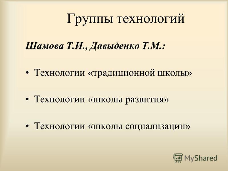 Группы технологий Шамова Т.И., Давыденко Т.М.: Технологии «традиционной школы» Технологии «школы развития» Технологии «школы социализации»