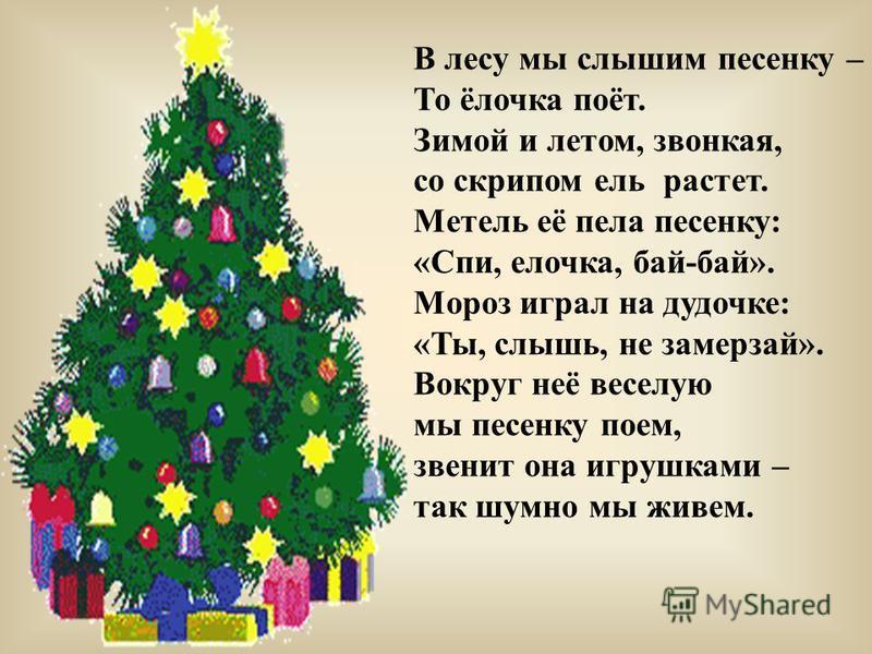 В лесу мы слышим песенку – То ёлочка поёт. Зимой и летом, звонкая, со скрипом ель растет. Метель её пела песенку: «Спи, елочка, бай-бай». Мороз играл на дудочке: «Ты, слышь, не замерзай». Вокруг неё веселую мы песенку поем, звенит она игрушками – так