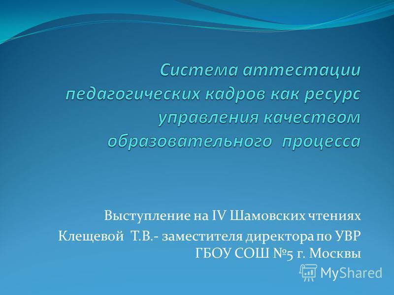 Выступление на IV Шамовских чтениях Клещевой Т.В.- заместителя директора по УВР ГБОУ СОШ 5 г. Москвы