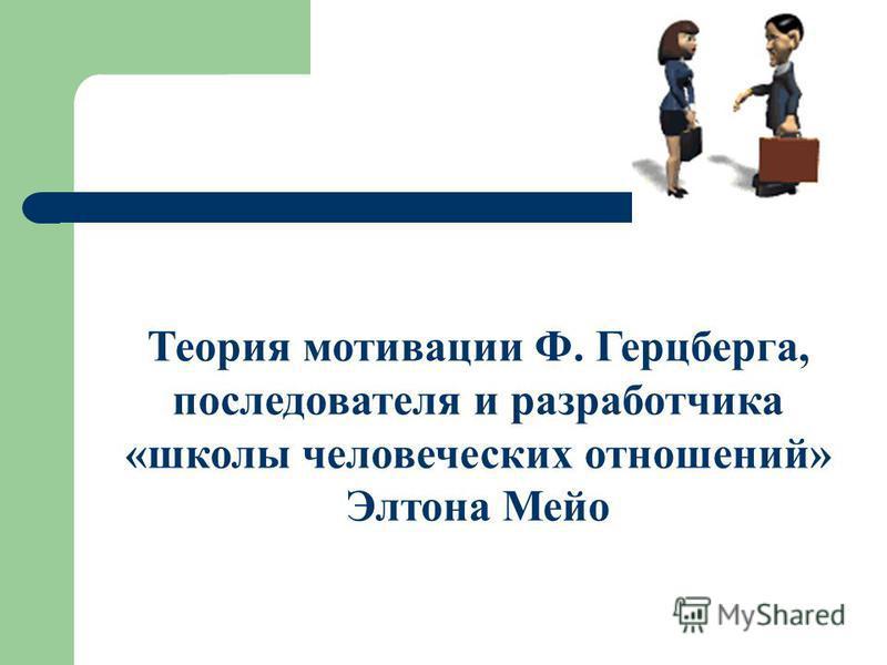 Теория мотивации Ф. Герцберга, последователя и разработчика «школы человеческих отношений» Элтона Мейо
