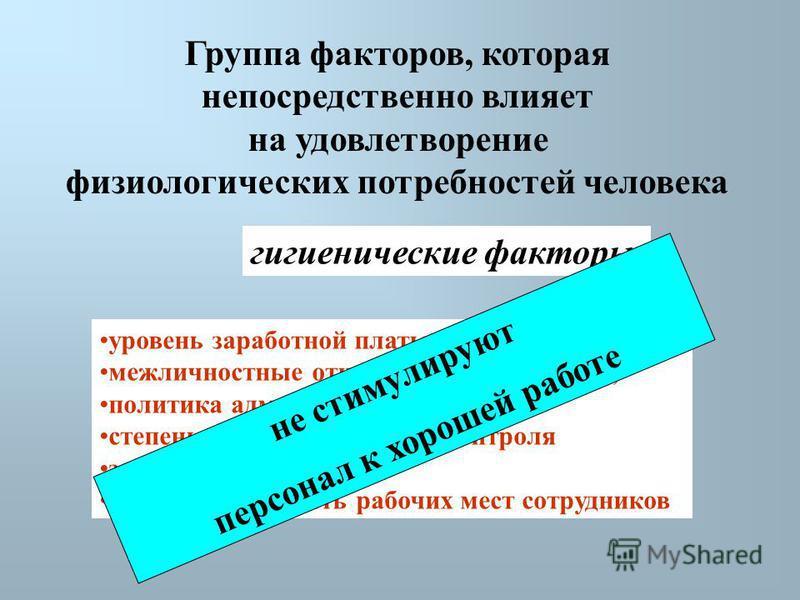 Группа факторов, которая непосредственно влияет на удовлетворение физиологических потребностей человека гигиенические факторы уровень заработной платы, межличностные отношения в коллективе, политика администрации, степень непосредственного контроля з