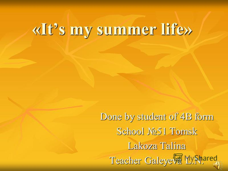 «Its my summer life» Done by student of 4B form School 51 Tomsk Lakoza Talina Teacher Galeyeva L.N.