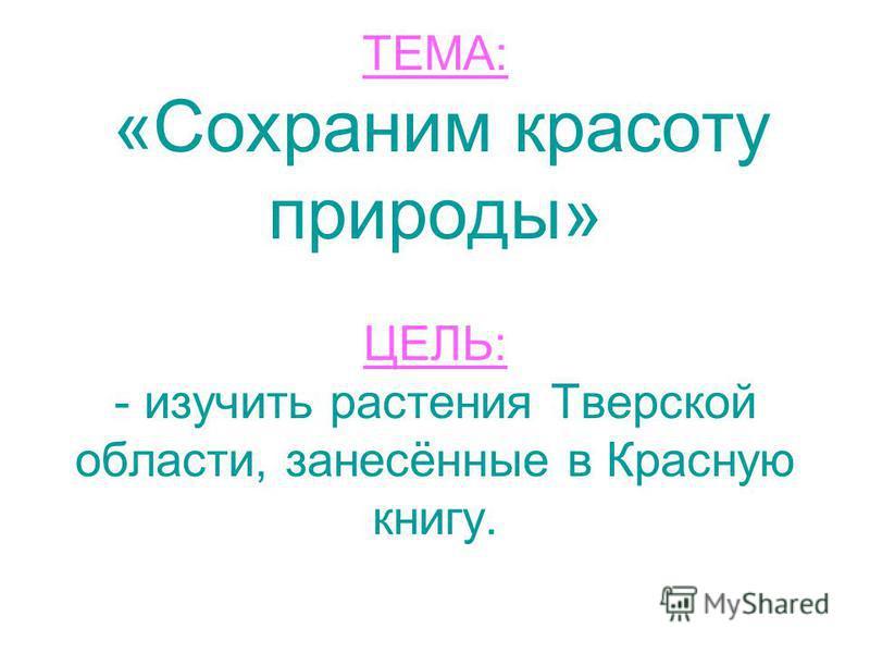 ТЕМА: «Сохраним красоту природы» ЦЕЛЬ: - изучить растения Тверской области, занесённые в Красную книгу.