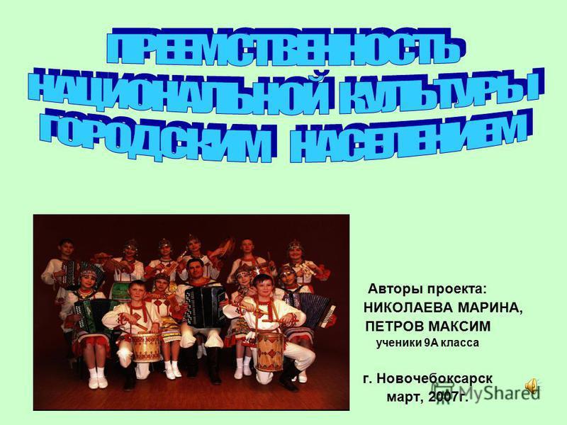 Авторы проекта: НИКОЛАЕВА МАРИНА, ПЕТРОВ МАКСИМ ученики 9А класса г. Новочебоксарск март, 2007 г.