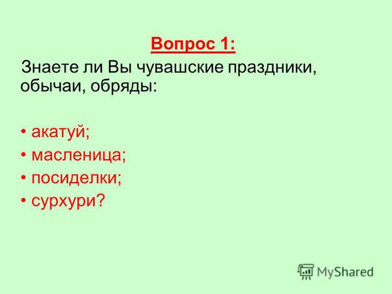 Вопрос 1: Знаете ли Вы чувашские праздники, обычаи, обряды: акатуй; масленица; посиделки; сурхури?