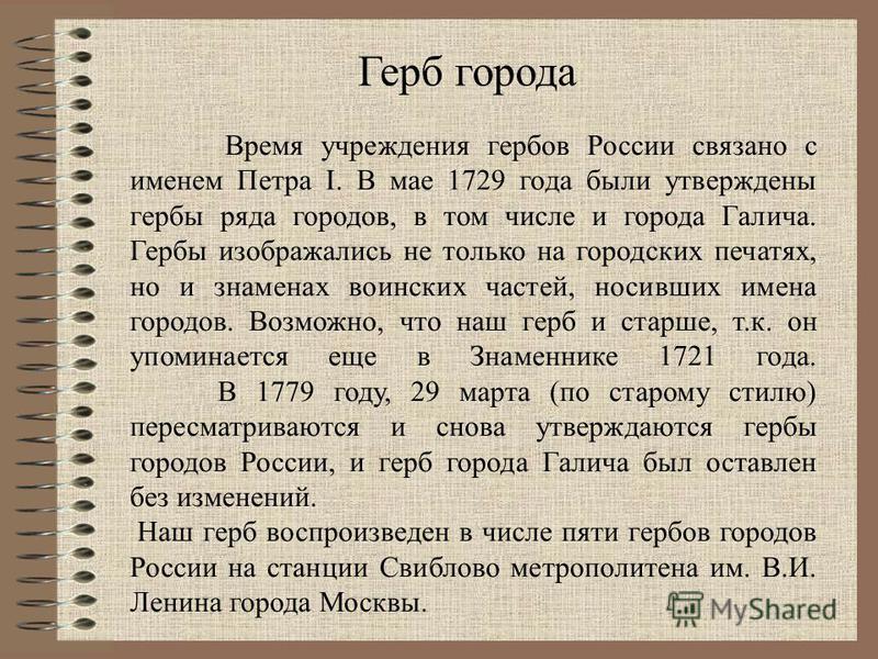 Время учреждения гербов России связано с именем Петра I. В мае 1729 года были утверждены гербы ряда городов, в том числе и города Галича. Гербы изображались не только на городских печатях, но и знаменах воинских частей, носивших имена городов. Возмож