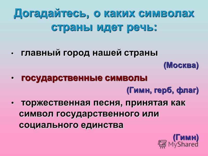 г главный город нашей страны (Москва) государственные символы (Гимн, герб, флаг) т торжественная песня, принятая как символ государственного или социального единства (Гимн) Догадайтесь, о каких символах страны идет речь:
