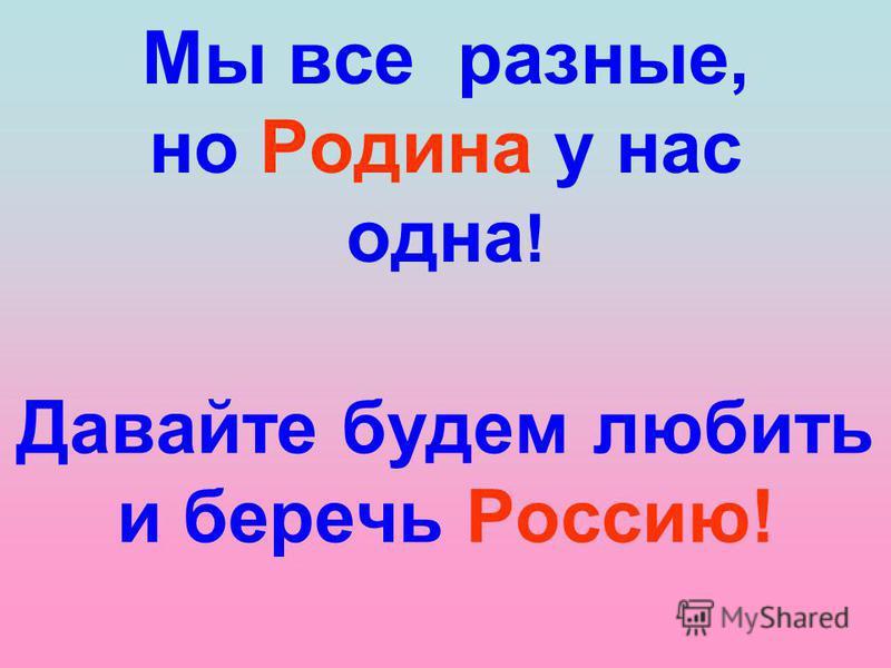 Мы все разные, но Родина у нас одна ! Давайте будем любить и беречь Россию!