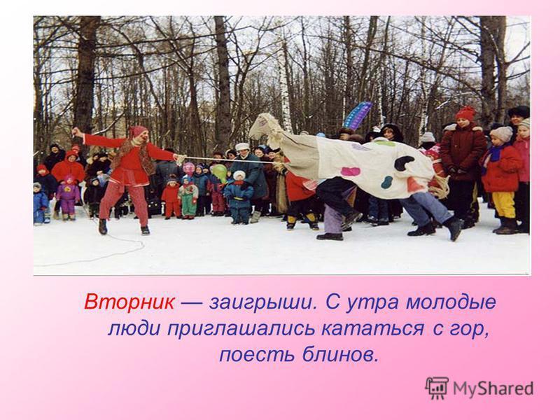 Вторник заигрыши. С утра молодые люди приглашались кататься с гор, поесть блинов.