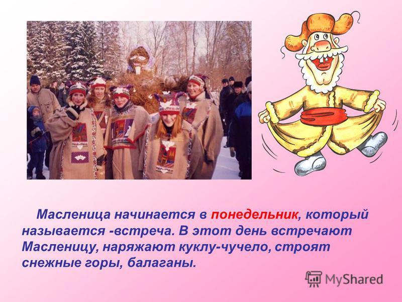Масленица начинается в понедельник, который называется -встреча. В этот день встречают Масленицу, наряжают куклу-чучело, строят снежные горы, балаганы.