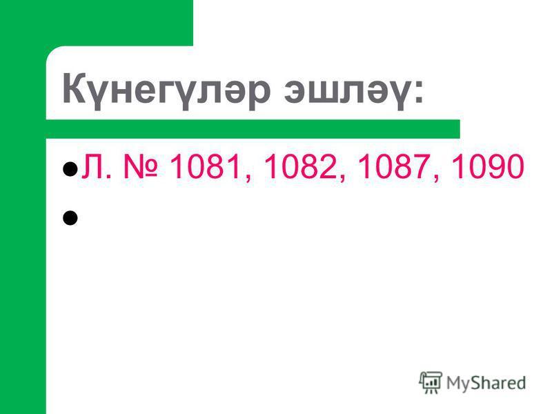 Күнегүләр эшләү: Л. 1081, 1082, 1087, 1090