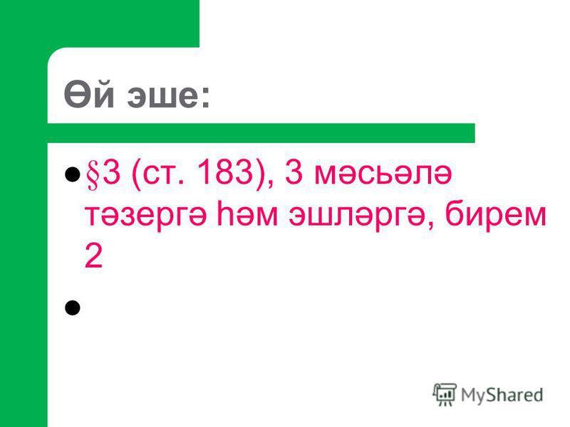 Өй эше: §3 (ст. 183), 3 мәсьәлә тәзергә һәм эшләргә, бирем 2