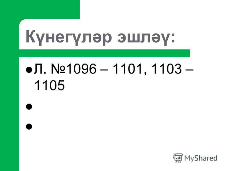 Күнегүләр эшләү: Л. 1096 – 1101, 1103 – 1105