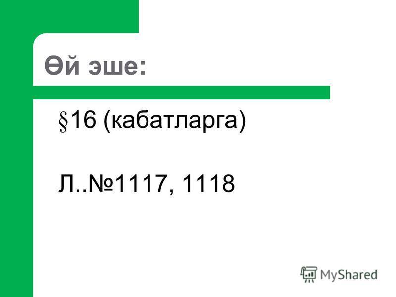 Өй эше: §16 (кабатларга) Л..1117, 1118