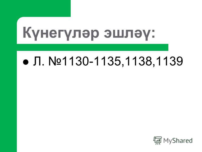 Күнегүләр эшләү: Л. 1130-1135,1138,1139