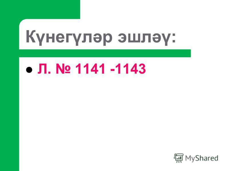 Күнегүләр эшләү: Л. 1141 -1143