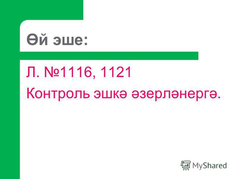Өй эше: Л. 1116, 1121 Контроль эшкә әзерләнергә.