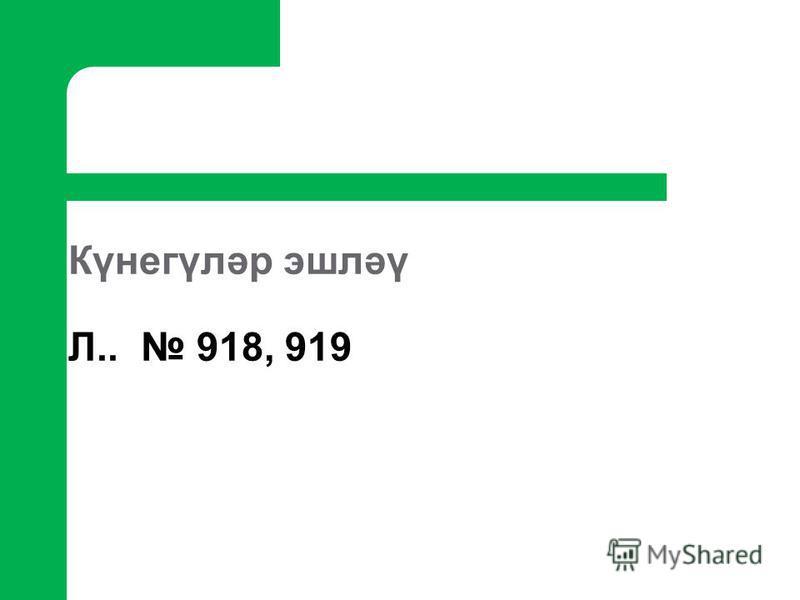 Күнегүләр эшләү Л.. 918, 919