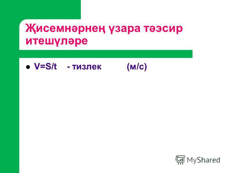 Җисемнәрнең үзара тәэсир итешүләре V=S/t - тизлек (м/с)