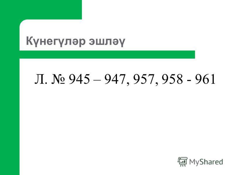 Күнегүләр эшләү Л. 945 – 947, 957, 958 - 961