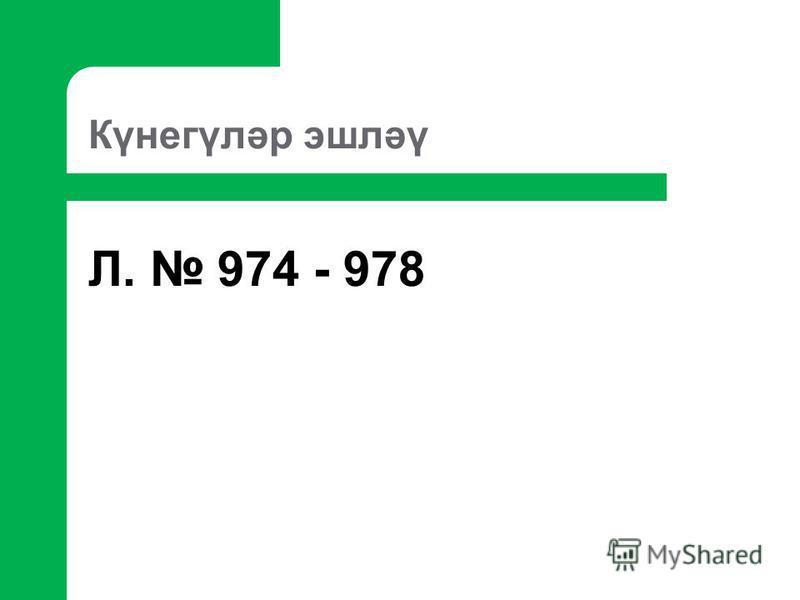 Күнегүләр эшләү Л. 974 - 978