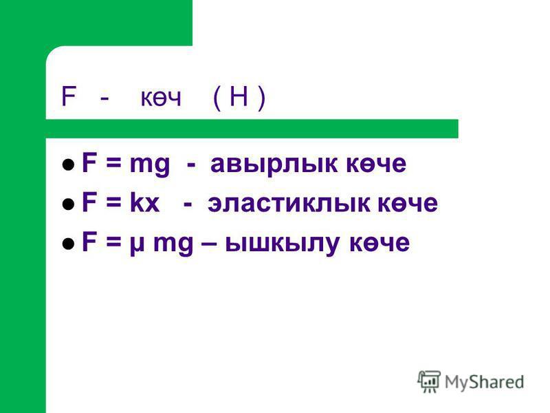 F - көч ( Н ) F = mg - авырлык көче F = kx - эластиклык көче F = µ mg – ышкылу көче