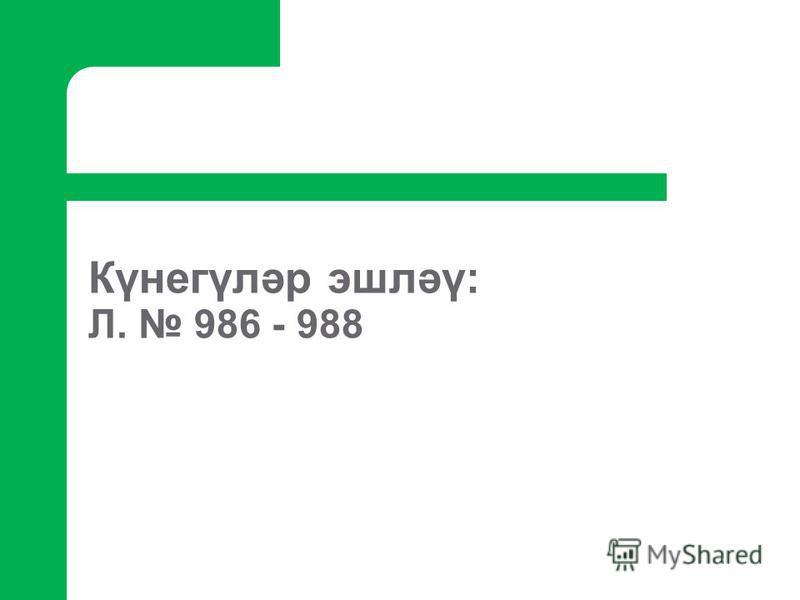 Күнегүләр эшләү: Л. 986 - 988