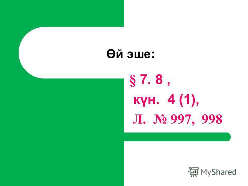 Өй эше: § 7. 8, күн. 4 (1), Л. 997, 998