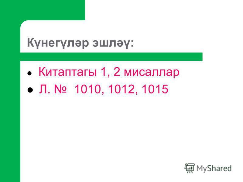 Күнегүләр эшләү: Китаптагы 1, 2 мисаллар Л. 1010, 1012, 1015