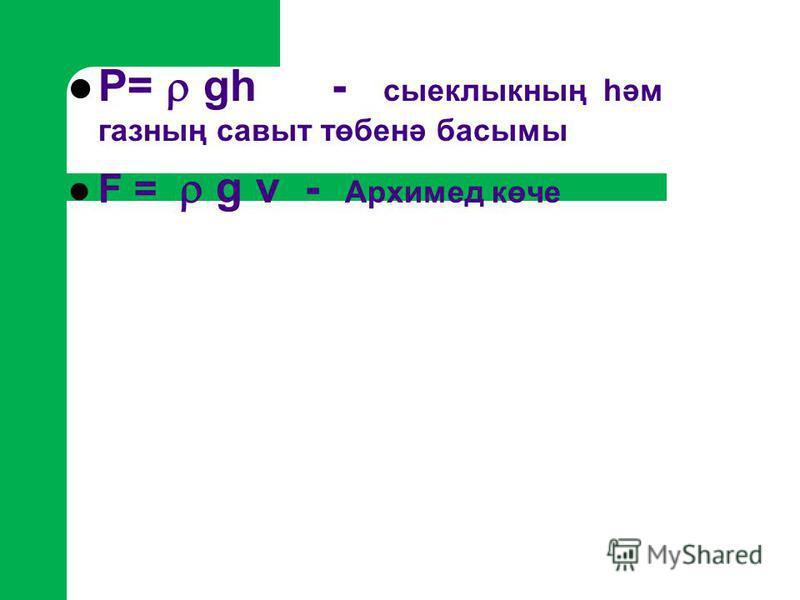 Р= gh - сыеклыкның һәм газның савыт төбенә басымы F = g v - Архимед көче