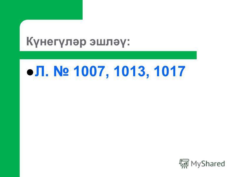 Күнегүләр эшләү: Л. 1007, 1013, 1017