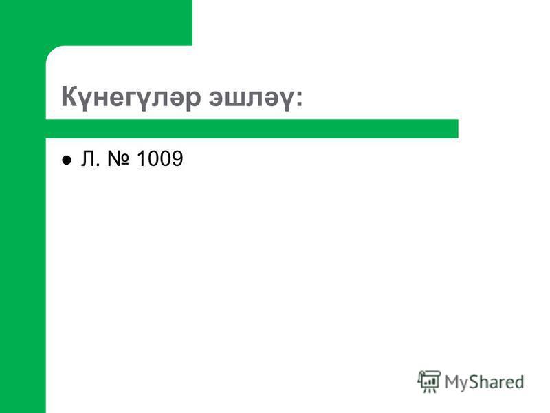 Күнегүләр эшләү: Л. 1009