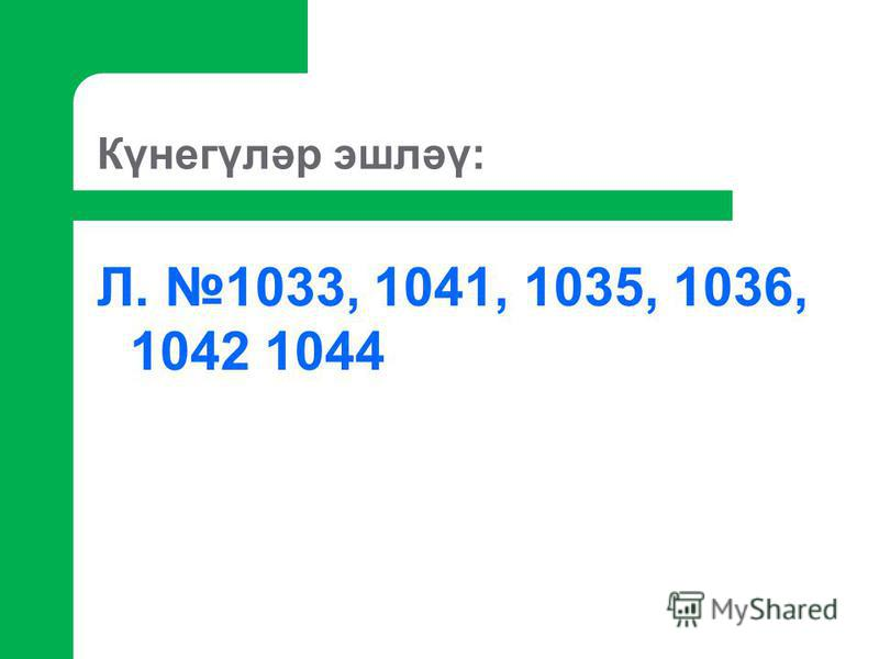 Күнегүләр эшләү: Л. 1033, 1041, 1035, 1036, 1042 1044
