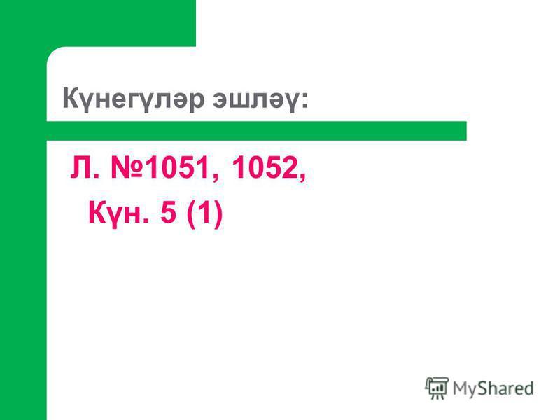 Күнегүләр эшләү: Л. 1051, 1052, Күн. 5 (1)