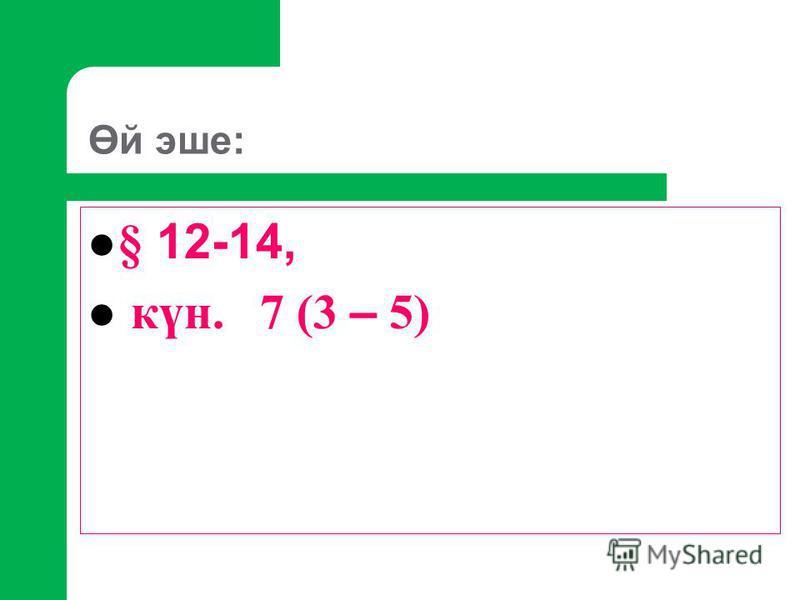 Өй эше: § 12-14, күн. 7 (3 – 5)