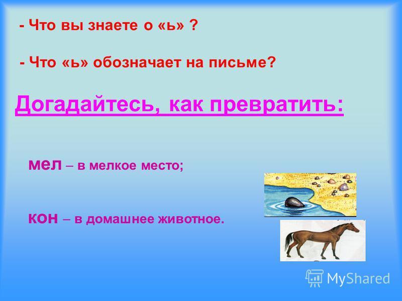 - Что вы знаете о «ь» ? - Что «ь» обозначает на письме? Догадайтесь, как превратить: мел – в мелкое место; кон – в домашнее животное.
