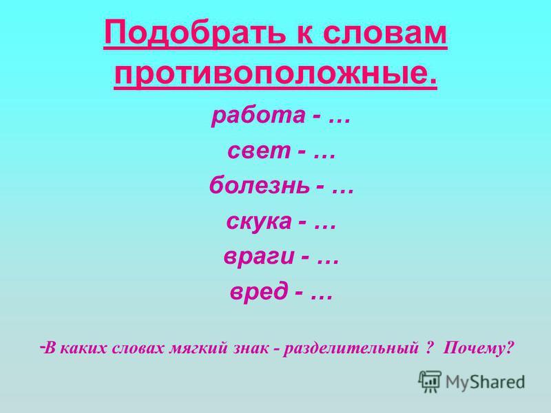 Подобрать к словам противоположные. работа - … свет - … болезнь - … скука - … враги - … вред - … - В каких словах мягкий знак - разделительный ? Почему?
