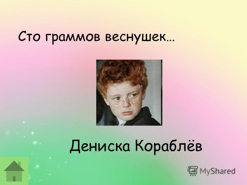 Дениска Кораблёв Сто граммов веснушек…