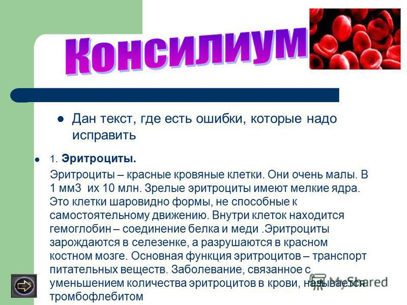 1. Эритроциты. Эритроциты – красные кровяные клетки. Они очень малы. В 1 мм 3 их 10 млн. Зрелые эритроциты имеют мелкие ядра. Это клетки шаровидно формы, не способные к самостоятельному движению. Внутри клеток находится гемоглобин – соединение белка