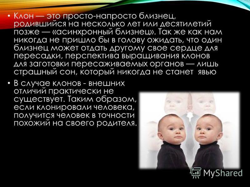 Клон это просто-напросто близнец, родившийся на несколько лет или десятилетий позже «асинхронный близнец». Так же как нам никогда не пришло бы в голову ожидать, что один близнец может отдать другому свое сердце для пересадки, перспектива выращивания