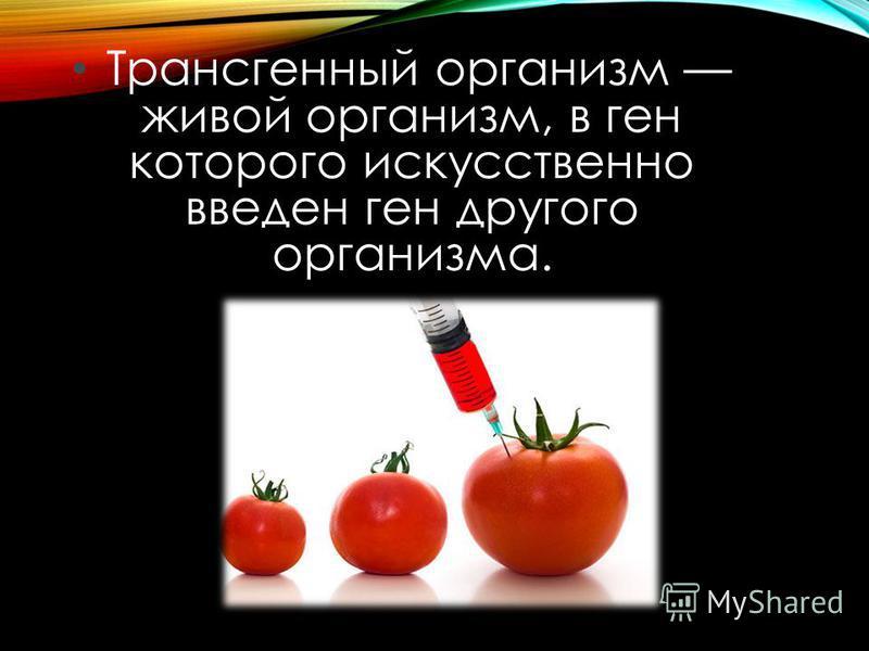 Трансгенный организм живой организм, в ген которого искусственно введен ген другого организма.