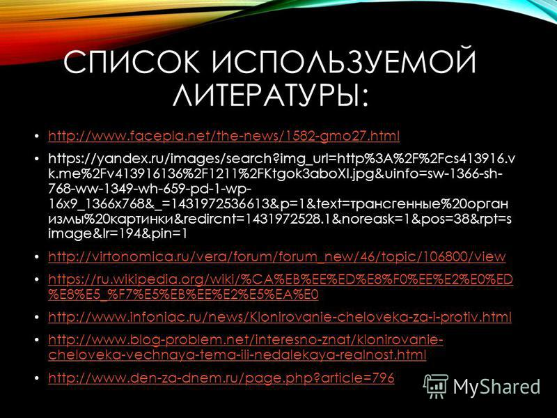 СПИСОК ИСПОЛЬЗУЕМОЙ ЛИТЕРАТУРЫ: http://www.facepla.net/the-news/1582-gmo27. html https://yandex.ru/images/search?img_url=http%3A%2F%2Fcs413916. v k.me%2Fv413916136%2F1211%2FKtgok3aboXI.jpg&uinfo=sw-1366-sh- 768-ww-1349-wh-659-pd-1-wp- 16x9_1366x768&_