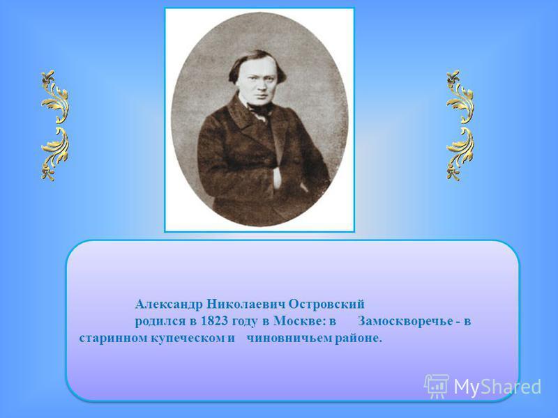 Александр Николаевич Островский родился в 1823 году в Москве: в Замоскворечье - в старинном купеческом и чиновничьем районе. Александр Николаевич Островский родился в 1823 году в Москве: в Замоскворечье - в старинном купеческом и чиновничьем районе.