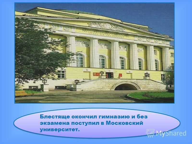 Блестяще окончил гимназию и без экзамена поступил в Московский университет.