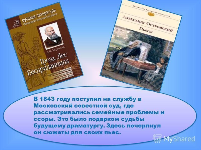 В 1843 году поступил на службу в Московский совестной суд, где рассматривались семейные проблемы и ссоры. Это было подарком судьбы будущему драматургу. Здесь почерпнул он сюжеты для своих пьес.