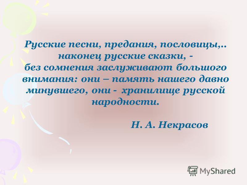 Русские песни, предания, пословицы,.. наконец русские сказки, - без сомнения заслуживают большого внимания: они – память нашего давно минувшего, они - хранилище русской народности. Н. А. Некрасов