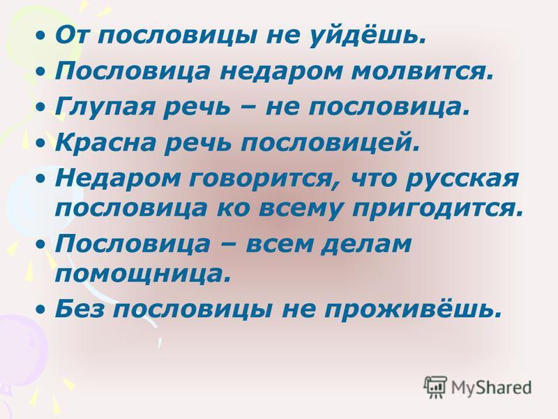 От пословицы не уйдёшь. Пословица недаром молвится. Глупая речь – не пословица. Красна речь пословицей. Недаром говорится, что русская пословица ко всему пригодится. Пословица – всем делам помощница. Без пословицы не проживёшь.